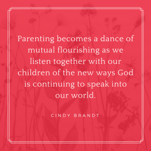 Parenting becomes a dance of mutual flourishing as we listen together with our children of the new ways God is continuing to speak into our world.