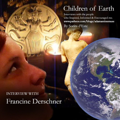 Francine Derschner Interviewed by Sorita d'Este for Pagan Patheos Adamantine Muse. Interviews with people who inspire, inform and encourage me.