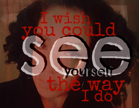 i wish you could see yourself