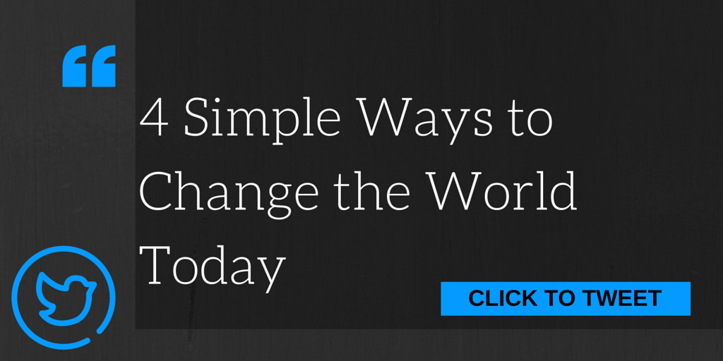4 Simple Ways to Change the World Today