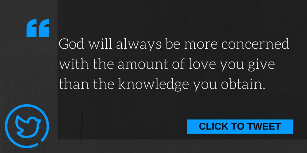 God will always be more concerned with the amount of love you give than the knowledge you obtain.