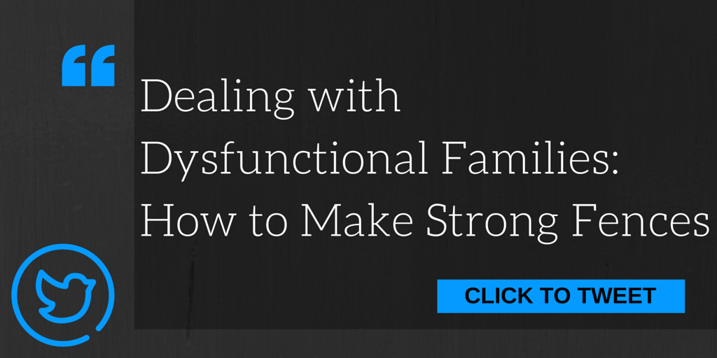 How to Make Strong Fences When You Can't Build Walls: Dealing with Dysfunctional Families