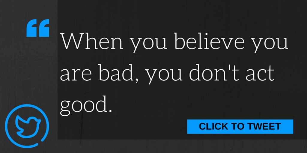 When you believe you are bad, you don't act good.