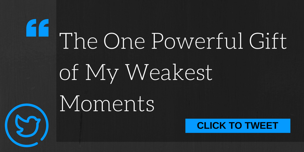 The One Powerful Gift of My Weakest Moments