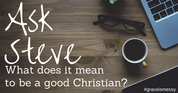"What does it mean to be a ""good"" Christian?"
