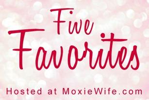 Five Favorites Moxie Wife