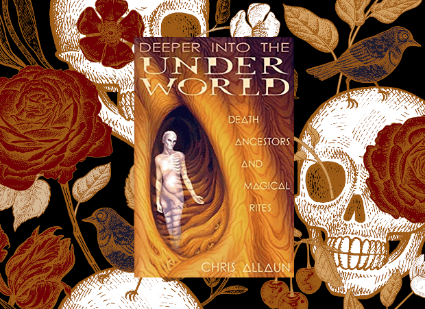 Deeper Into the Underworld: Death, Ancestors & Magical Rites by Chris Allaun