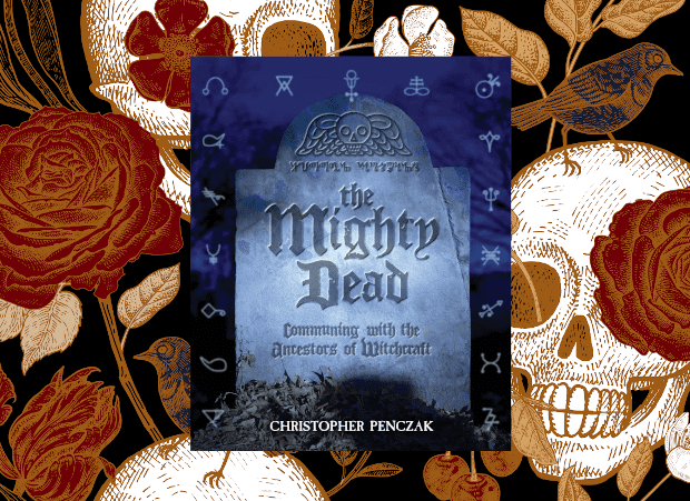 The Mighty Dead: Communing With The Ancestors of Witchcraft By Christopher Penczak