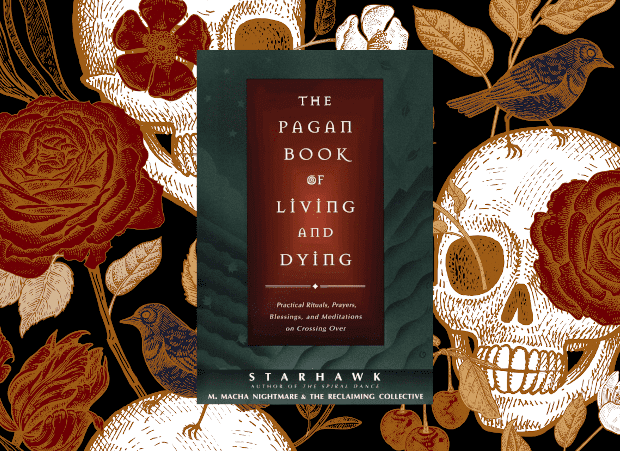 The Pagan Book of Living and Dying: Practical Rituals, Prayers, Blessings, and Meditations on Crossing Over By Starhawk