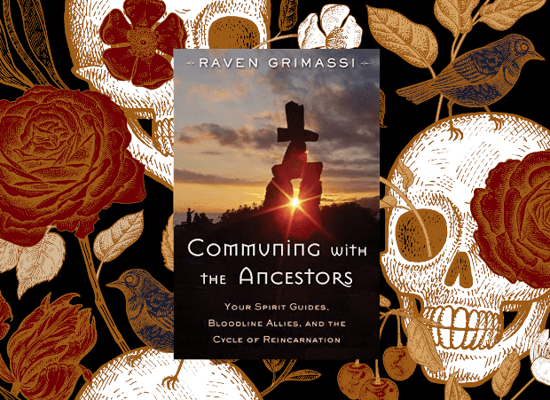 Communing with the Ancestors: Your Spirit Guides, Bloodline Allies, and the Cycle of Reincarnation By Raven Grimassi