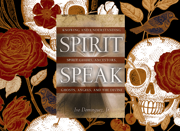 Spirit Speak: Knowing and Understanding Spirit Guides, Ancestors, Ghosts, Angels, and the Divine By Ivo Dominguez Jr.