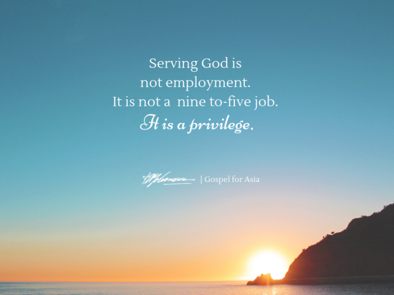 """Serving God is not employment. It is not an eight-to-five job. It is a privilege."" - Dr. KP Yohannan"
