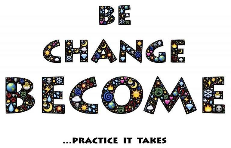 Be, Change, Become: Practice it takes.