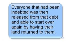"""""""Evrone that had been indebtedwas then released from that debt and able to start over again by having their land returned to them."""