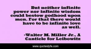 "A quote from ""Canticle for Leibowitz"": But neither infinite power nor infinite wisdom could bestow godhood upon men. For that there would have to be infinite love as well."